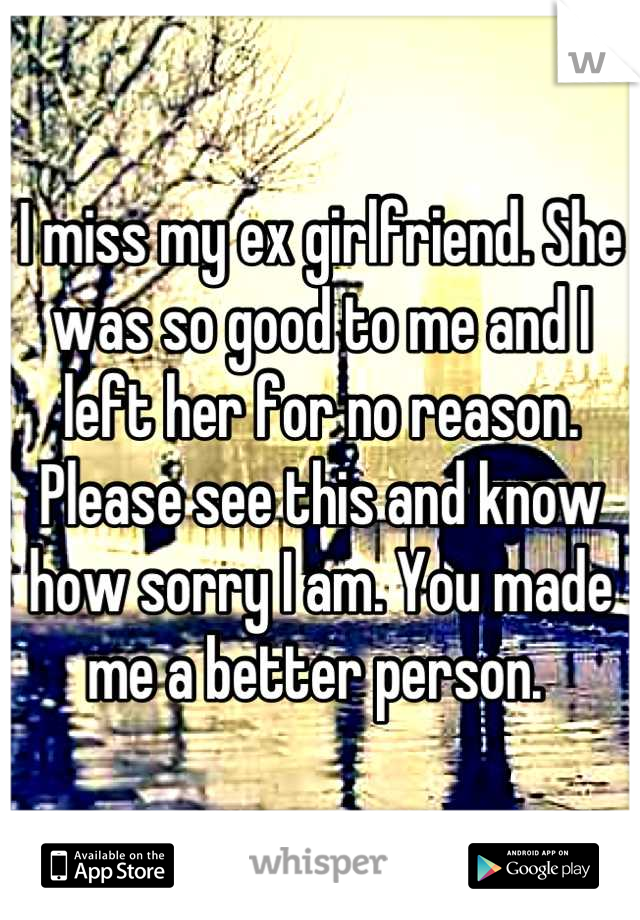 I miss my ex girlfriend. She was so good to me and I left her for no reason. Please see this and know how sorry I am. You made me a better person.