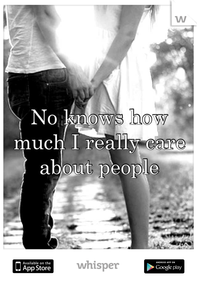 No knows how much I really care about people