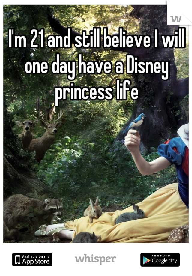I'm 21 and still believe I will one day have a Disney princess life