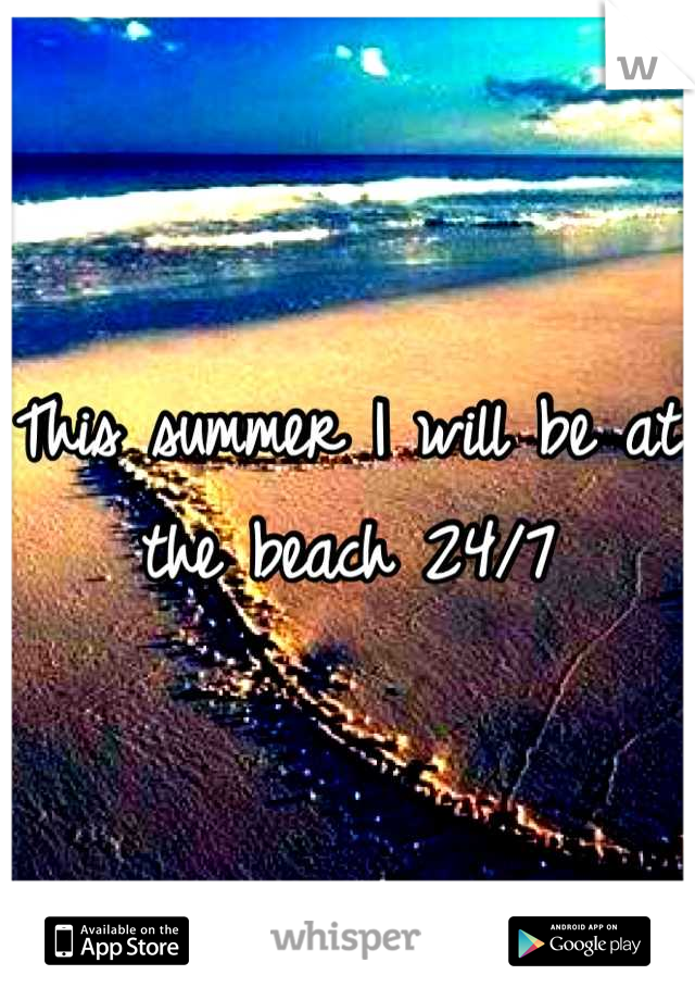 This summer I will be at the beach 24/7