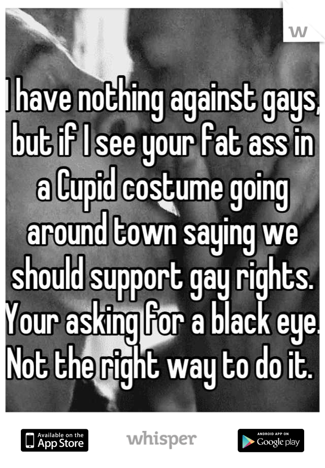 I have nothing against gays, but if I see your fat ass in a Cupid costume going around town saying we should support gay rights.  Your asking for a black eye. Not the right way to do it.