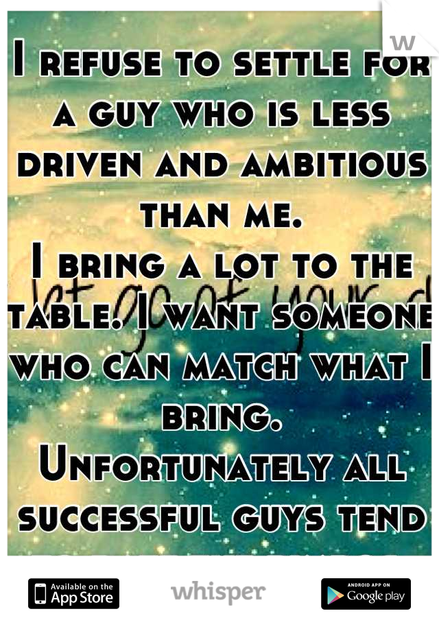 I refuse to settle for a guy who is less driven and ambitious than me.  I bring a lot to the table. I want someone who can match what I bring. Unfortunately all successful guys tend to date the bimbos.