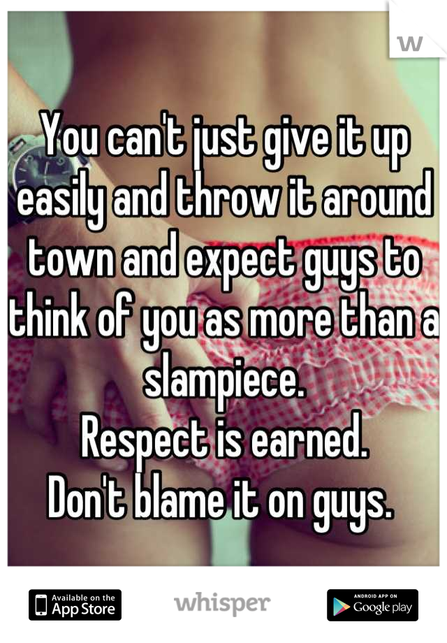 You can't just give it up easily and throw it around town and expect guys to think of you as more than a slampiece. Respect is earned.  Don't blame it on guys.