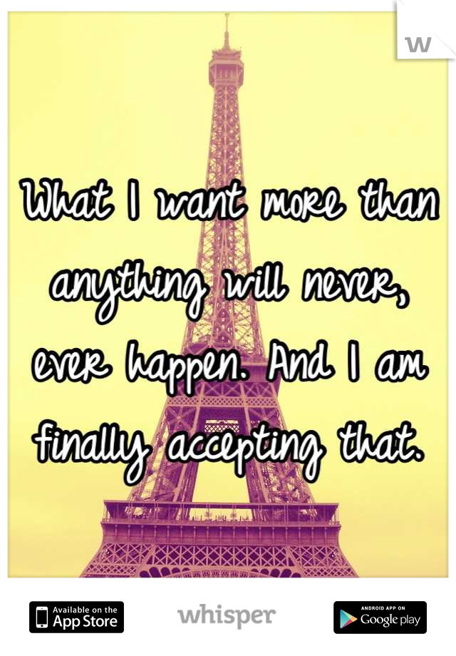 What I want more than anything will never, ever happen. And I am finally accepting that.