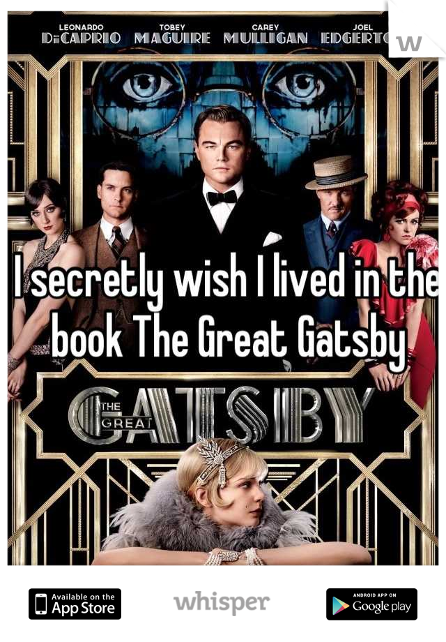 I secretly wish I lived in the book The Great Gatsby