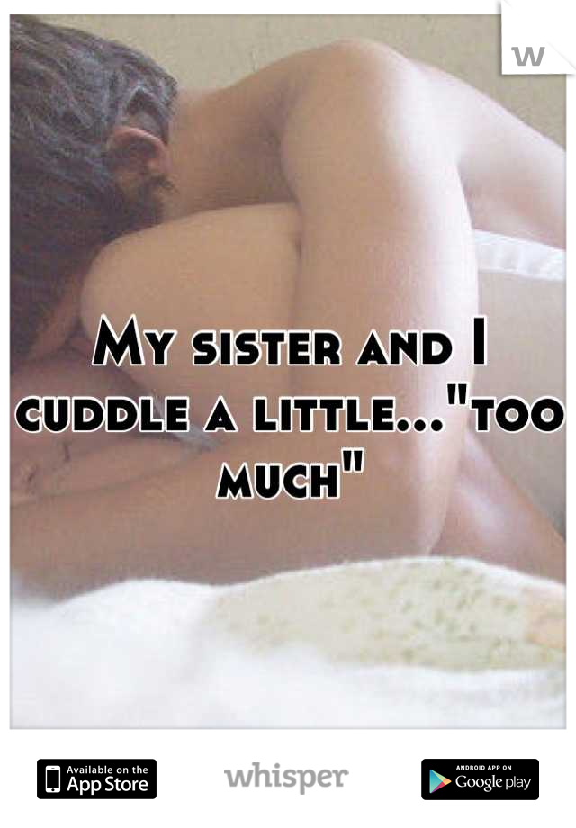 """My sister and I cuddle a little...""""too much"""""""