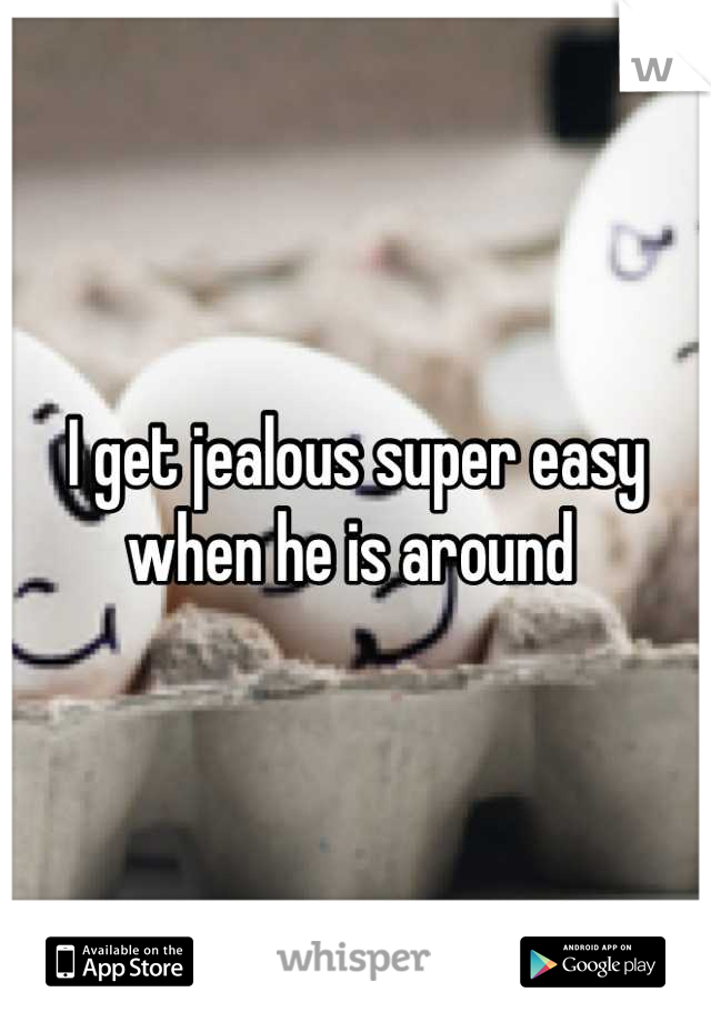 I get jealous super easy when he is around