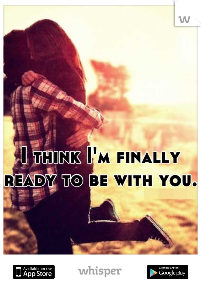 I think I'm finally ready to be with you.