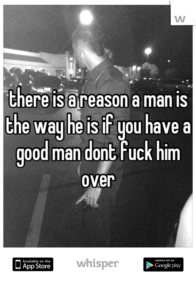 there is a reason a man is the way he is if you have a good man dont fuck him over