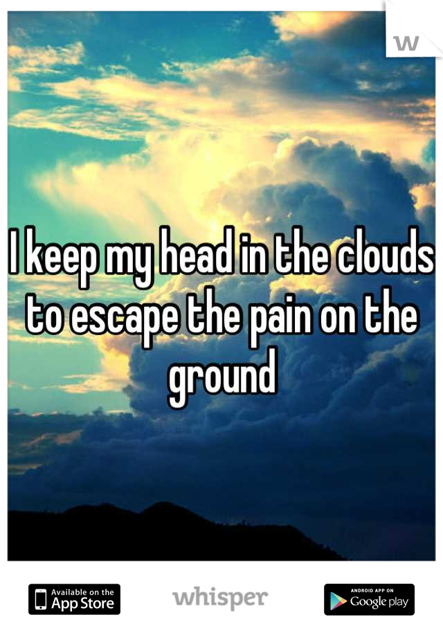 I keep my head in the clouds to escape the pain on the ground