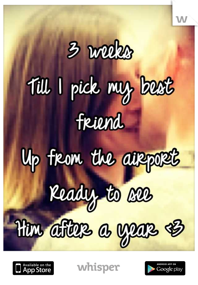 3 weeks  Till I pick my best friend  Up from the airport Ready to see Him after a year <3