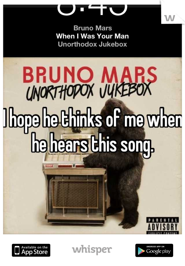I hope he thinks of me when he hears this song.