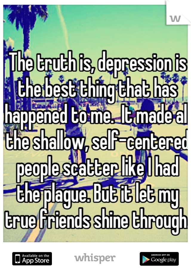 The truth is, depression is the best thing that has happened to me.  It made all the shallow, self-centered people scatter like I had the plague. But it let my true friends shine through.