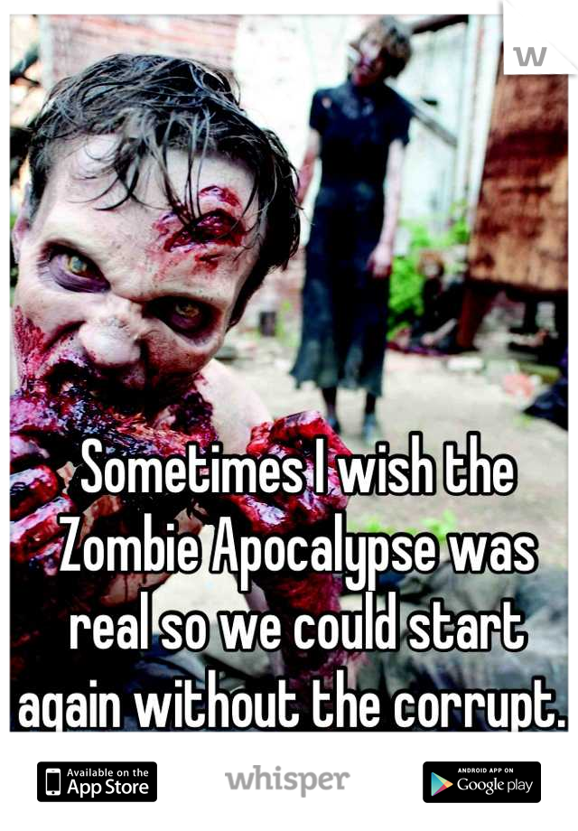 Sometimes I wish the Zombie Apocalypse was real so we could start again without the corrupt.