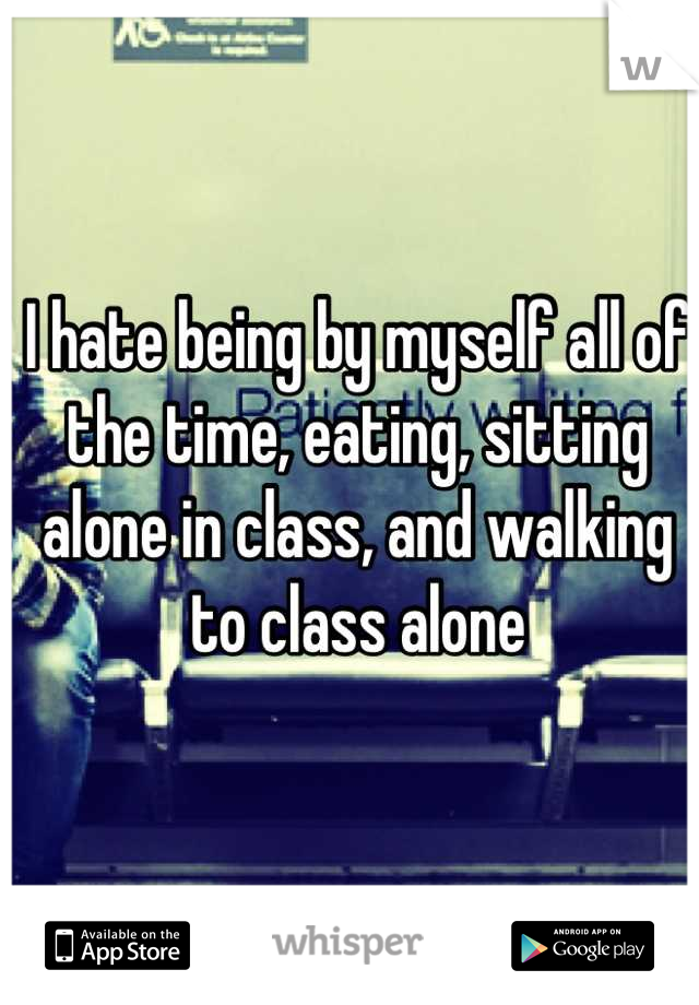 I hate being by myself all of the time, eating, sitting alone in class, and walking to class alone