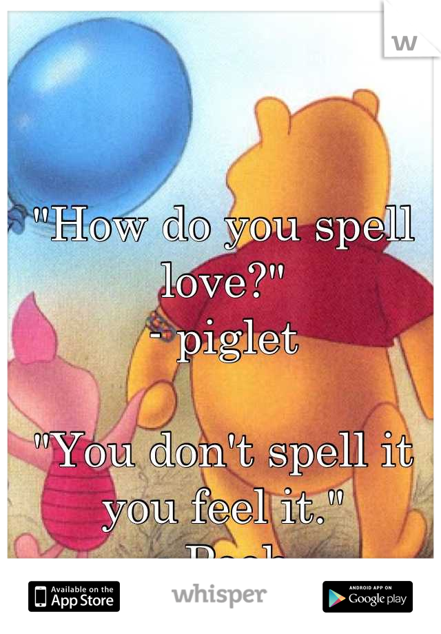 """""""How do you spell love?""""     - piglet   """"You don't spell it you feel it.""""  - Pooh"""