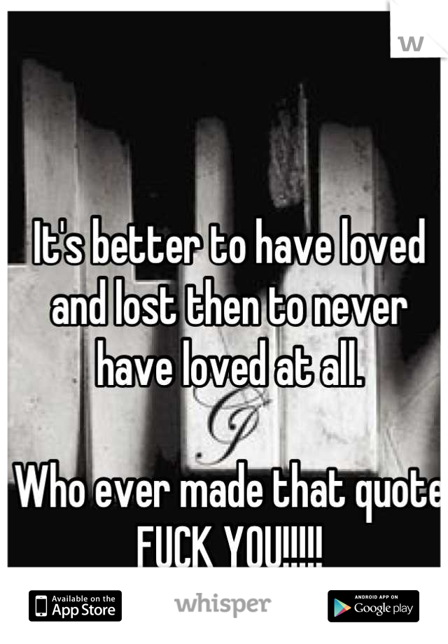 It's better to have loved and lost then to never have loved at all.   Who ever made that quote  FUCK YOU!!!!!