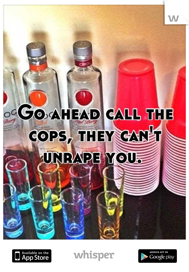 Go ahead call the cops, they can't unrape you.