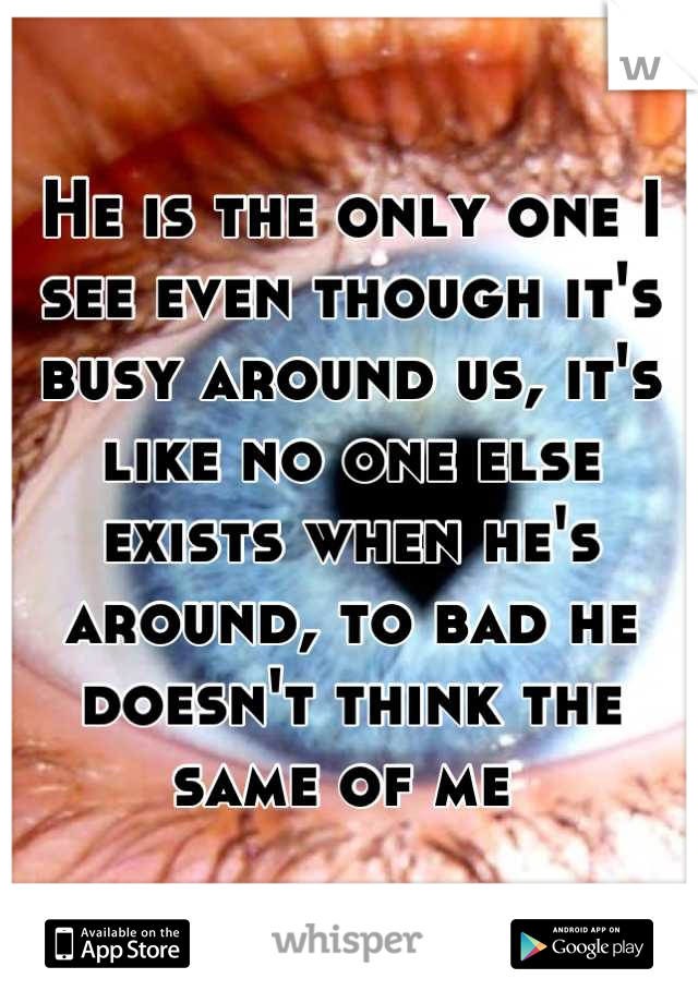 He is the only one I see even though it's busy around us, it's like no one else exists when he's around, to bad he doesn't think the same of me