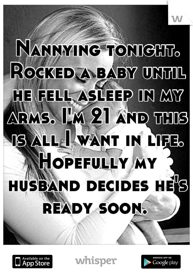 Nannying tonight. Rocked a baby until he fell asleep in my arms. I'm 21 and this is all I want in life. Hopefully my husband decides he's ready soon.