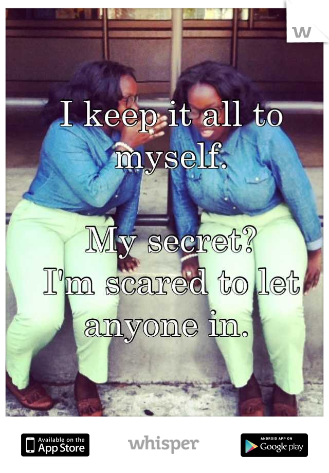 I keep it all to myself.   My secret?  I'm scared to let anyone in.