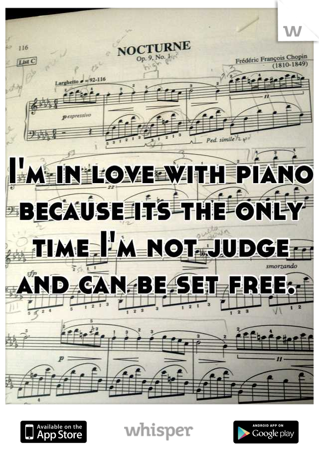 I'm in love with piano because its the only time I'm not judge and can be set free.