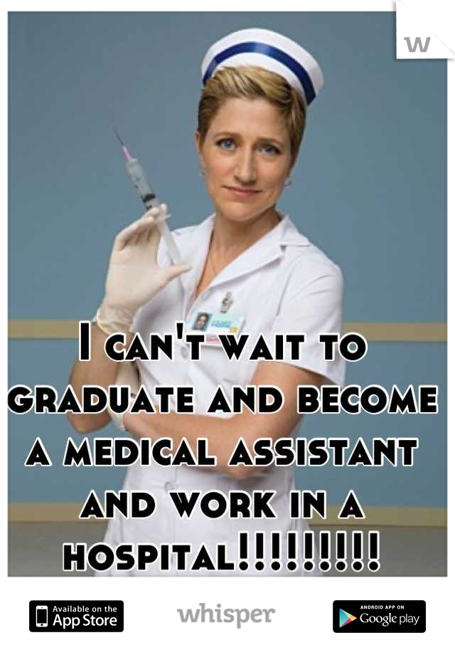 I can't wait to graduate and become a medical assistant and work in a hospital!!!!!!!!!