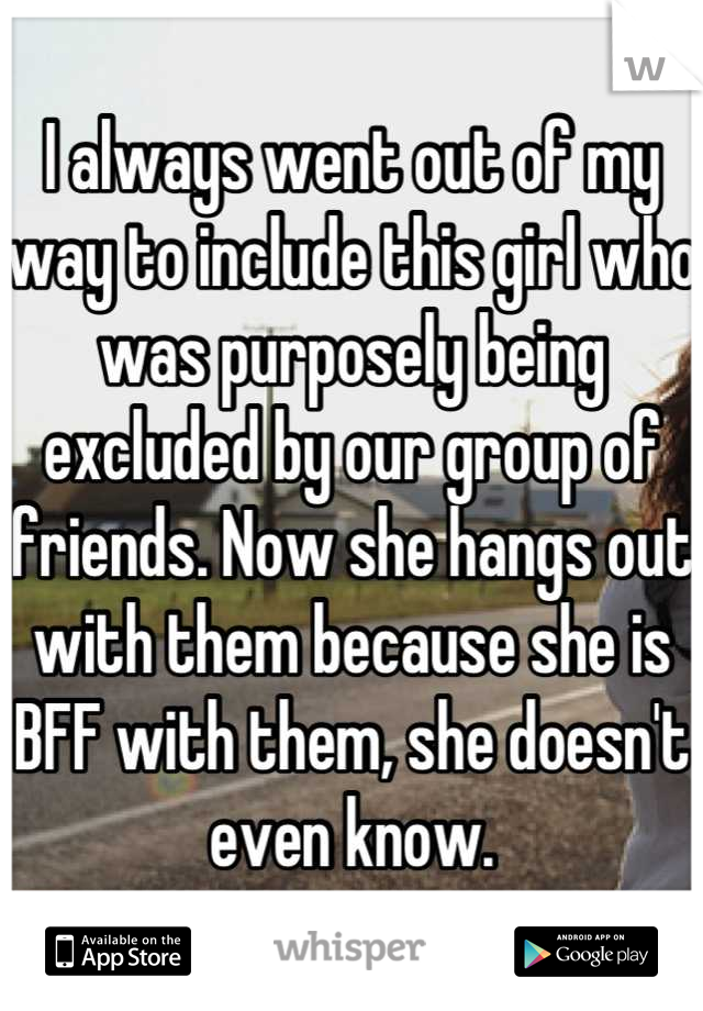 I always went out of my way to include this girl who was purposely being excluded by our group of friends. Now she hangs out with them because she is BFF with them, she doesn't even know.
