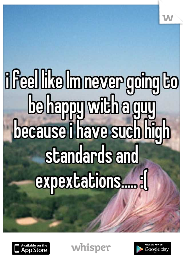 i feel like Im never going to be happy with a guy because i have such high standards and expextations..... :(