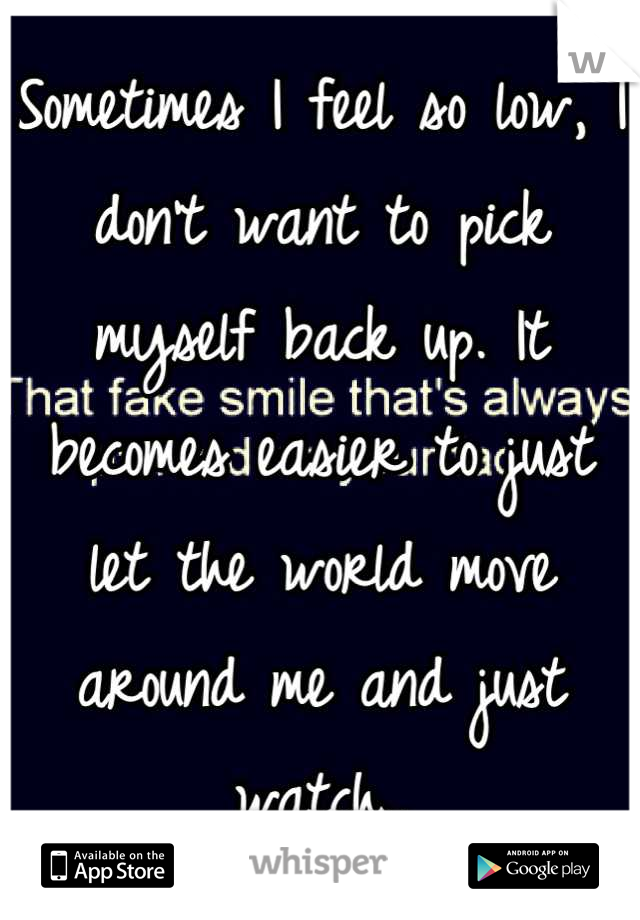 Sometimes I feel so low, I don't want to pick myself back up. It becomes easier to just let the world move around me and just watch..