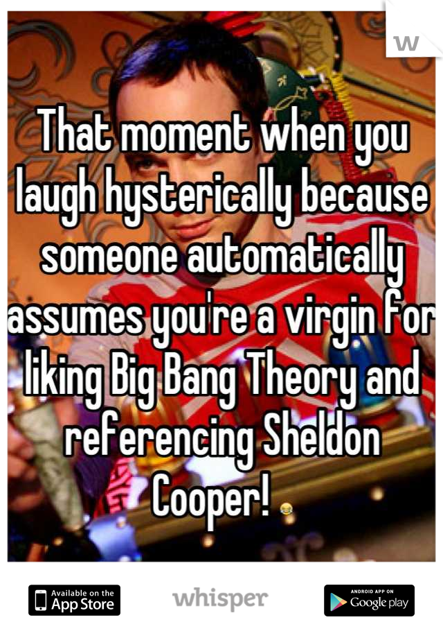 That moment when you laugh hysterically because someone automatically assumes you're a virgin for liking Big Bang Theory and referencing Sheldon Cooper! 😂