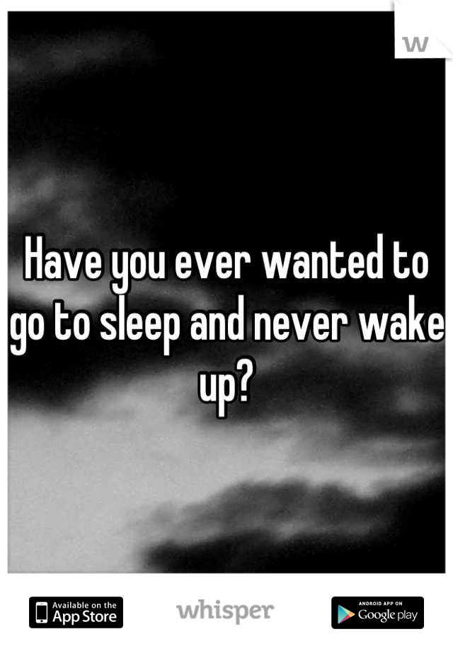 Have you ever wanted to go to sleep and never wake up?