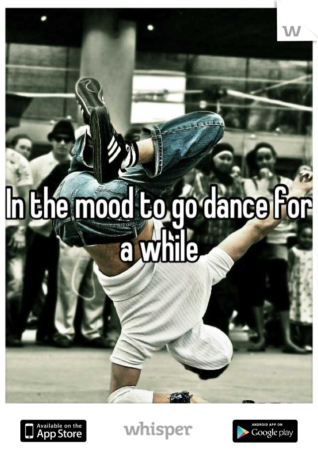 In the mood to go dance for a while