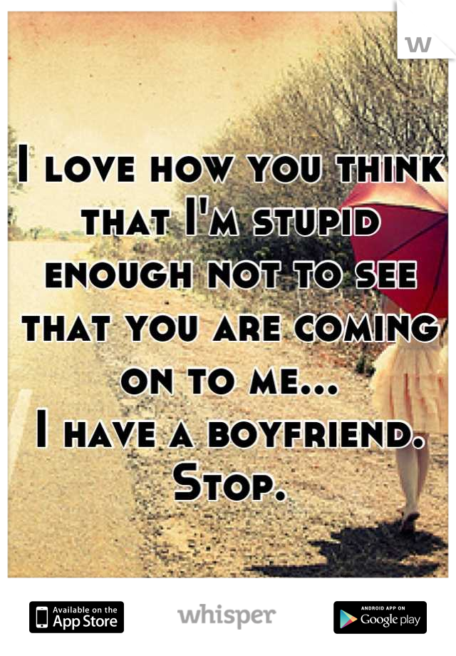 I love how you think that I'm stupid enough not to see that you are coming on to me... I have a boyfriend. Stop.