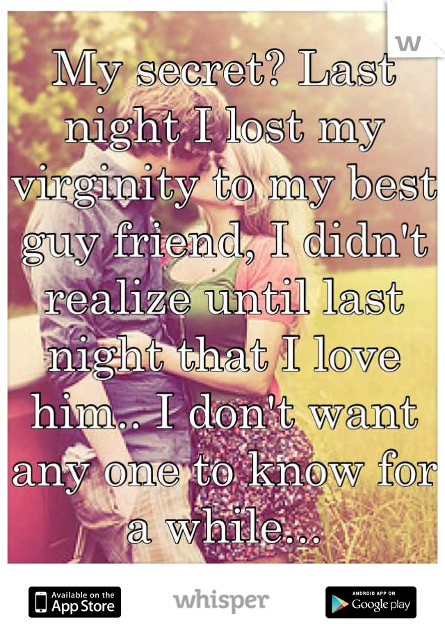 My secret? Last night I lost my virginity to my best guy friend, I didn't realize until last night that I love him.. I don't want any one to know for a while...