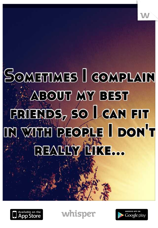 Sometimes I complain about my best friends, so I can fit in with people I don't really like...