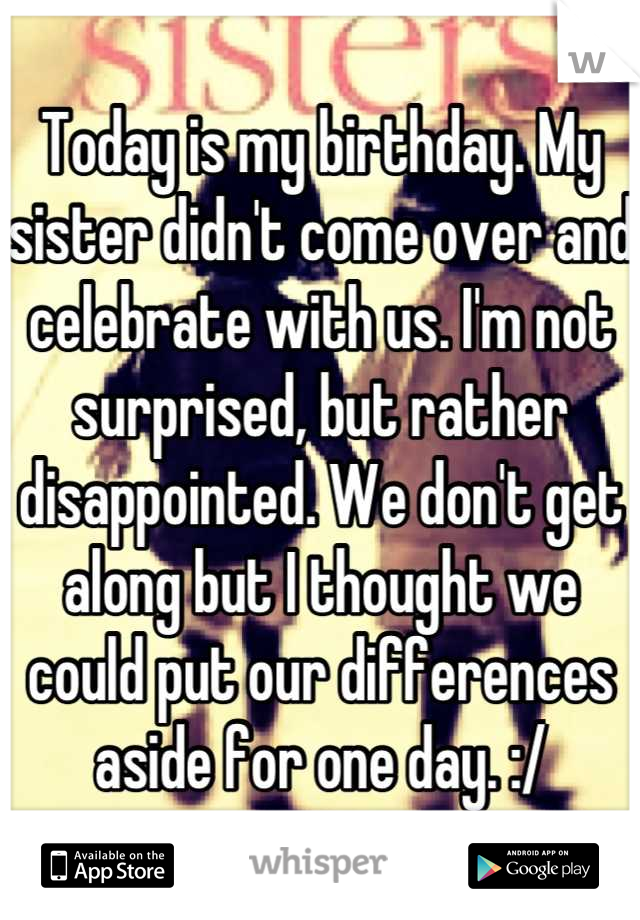 Today is my birthday. My sister didn't come over and celebrate with us. I'm not surprised, but rather disappointed. We don't get along but I thought we could put our differences aside for one day. :/