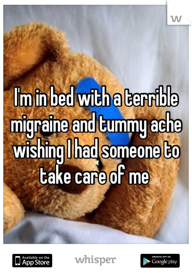 I'm in bed with a terrible migraine and tummy ache wishing I had someone to take care of me