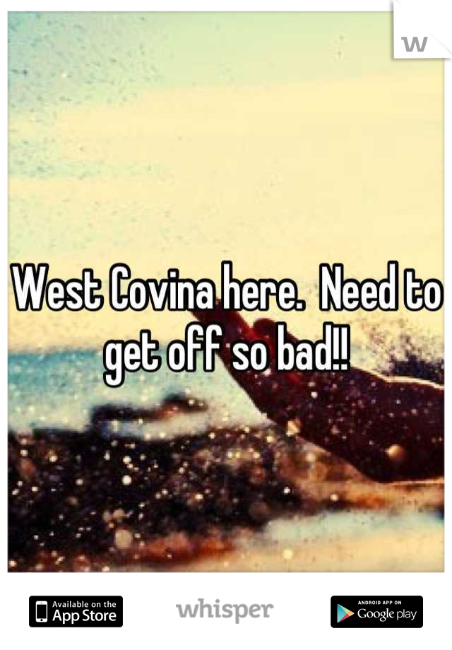 West Covina here.  Need to get off so bad!!