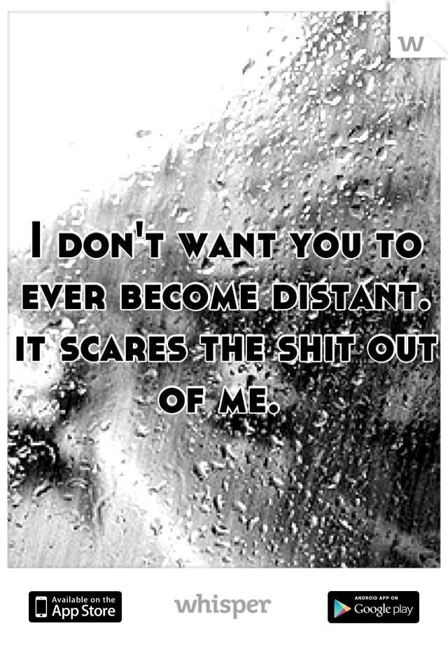 I don't want you to ever become distant. it scares the shit out of me.