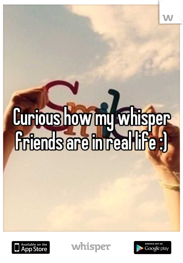 Curious how my whisper friends are in real life :)