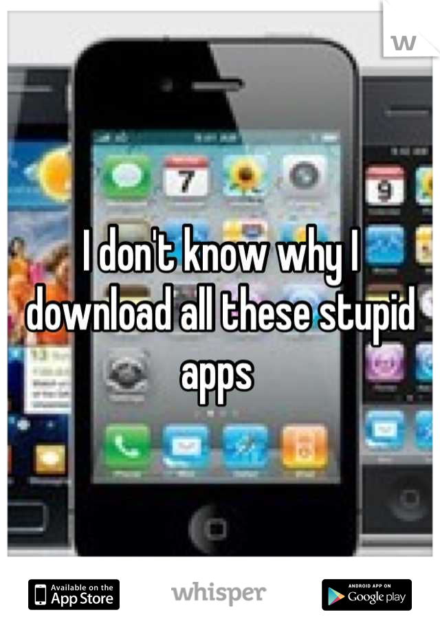 I don't know why I download all these stupid apps