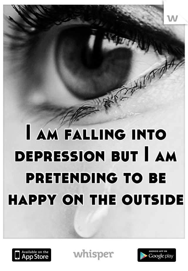I am falling into depression but I am pretending to be happy on the outside