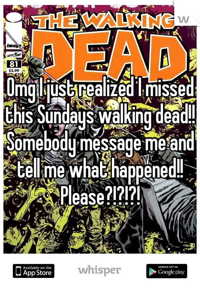 Omg I just realized I missed this Sundays walking dead!! Somebody message me and tell me what happened!! Please?!?!?!