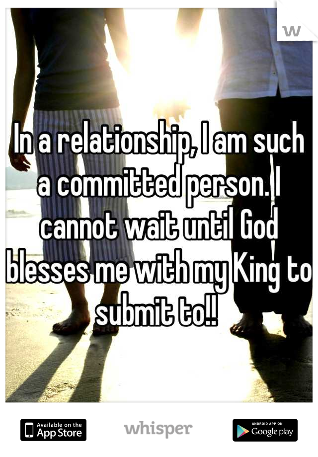 In a relationship, I am such a committed person. I cannot wait until God blesses me with my King to submit to!!