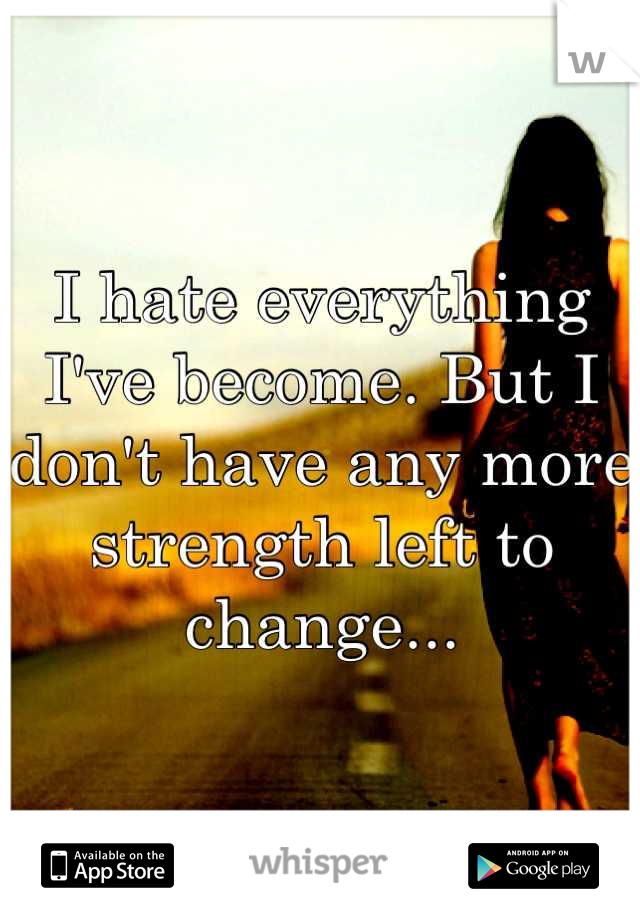 I hate everything I've become. But I don't have any more strength left to change...