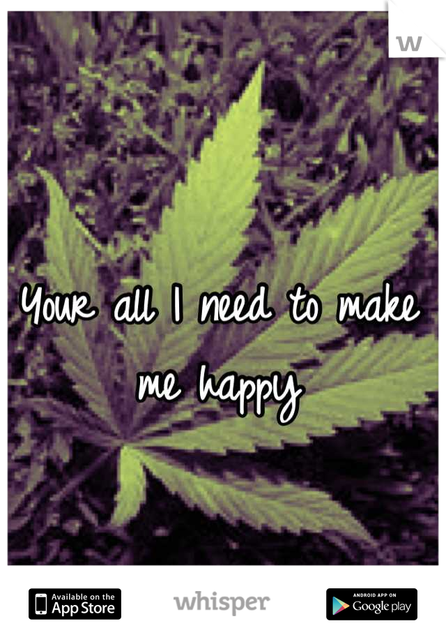 Your all I need to make me happy