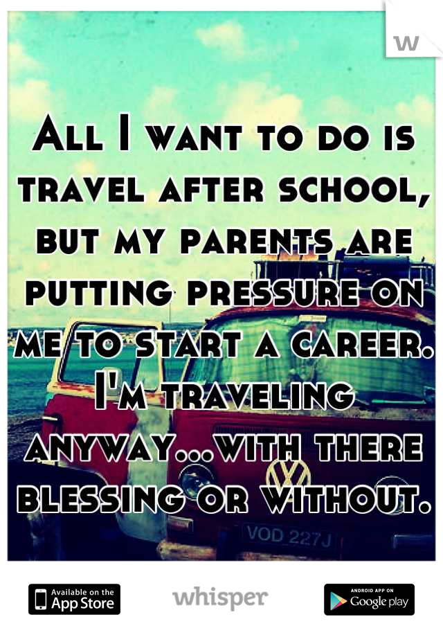All I want to do is travel after school, but my parents are putting pressure on me to start a career. I'm traveling anyway...with there blessing or without.