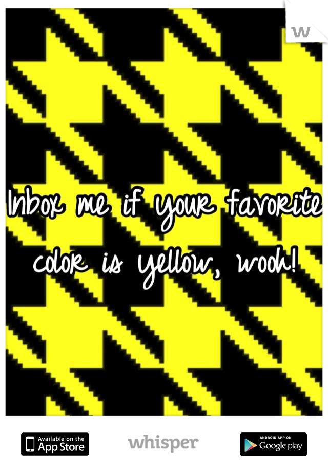 Inbox me if your favorite color is yellow, wooh!