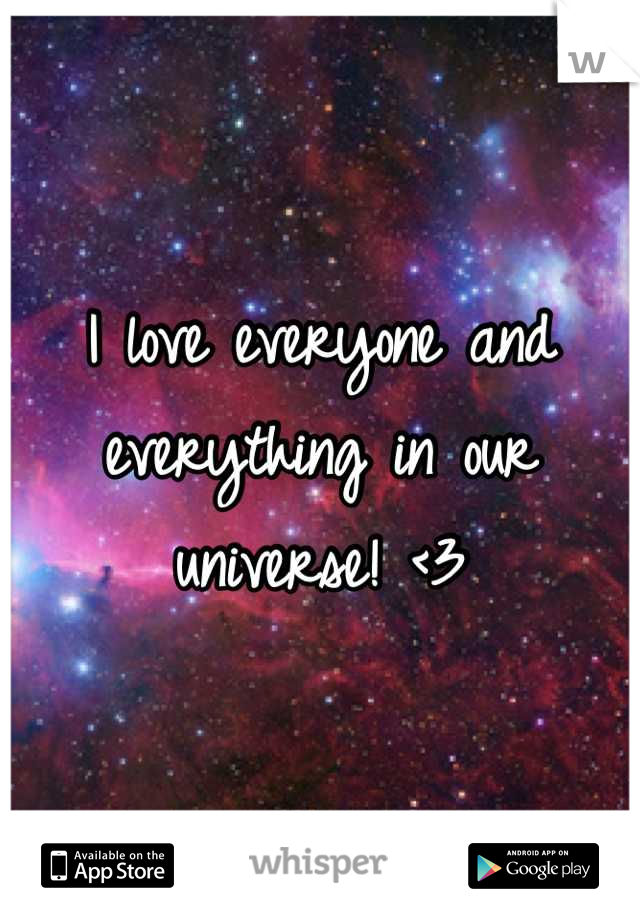 I love everyone and everything in our universe! <3